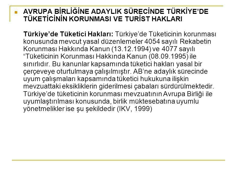 AVRUPA BİRLİĞİNE ADAYLIK SÜRECİNDE TÜRKİYE'DE TÜKETİCİNİN KORUNMASI VE TURİST HAKLARI Türkiye'de Tüketici Hakları: Türkiye'de Tüketicinin korunması konusunda mevcut yasal düzenlemeler 4054 sayılı Rekabetin Korunması Hakkında Kanun (13.12.1994) ve 4077 sayılı Tüketicinin Korunması Hakkında Kanun (08.09.1995) ile sınırlıdır.