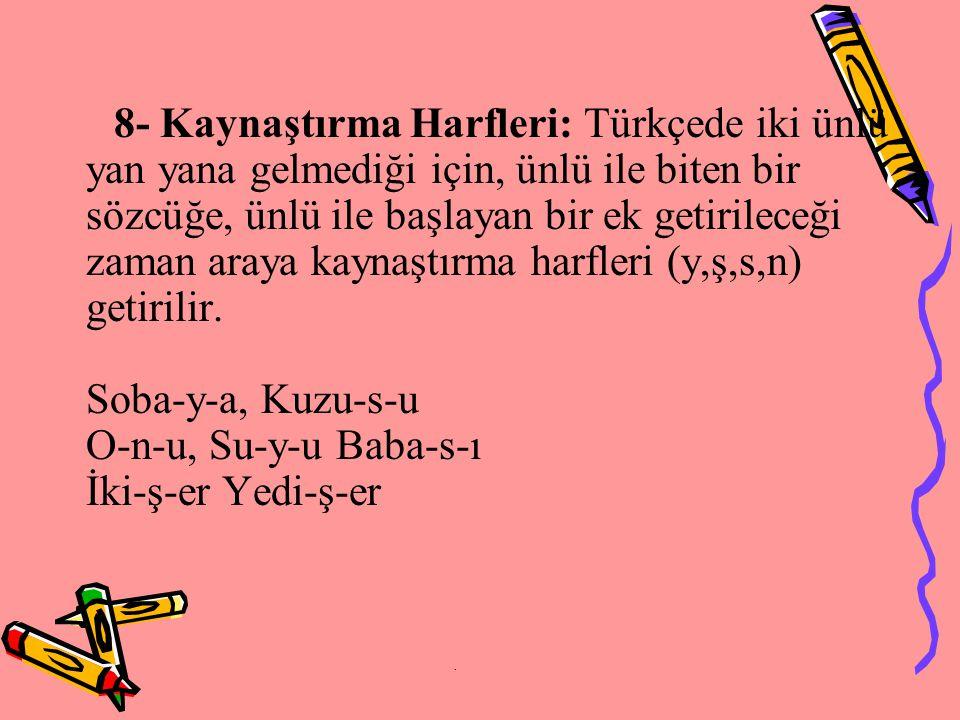 8- Kaynaştırma Harfleri: Türkçede iki ünlü yan yana gelmediği için, ünlü ile biten bir sözcüğe, ünlü ile başlayan bir ek getirileceği zaman araya kaynaştırma harfleri (y,ş,s,n) getirilir.