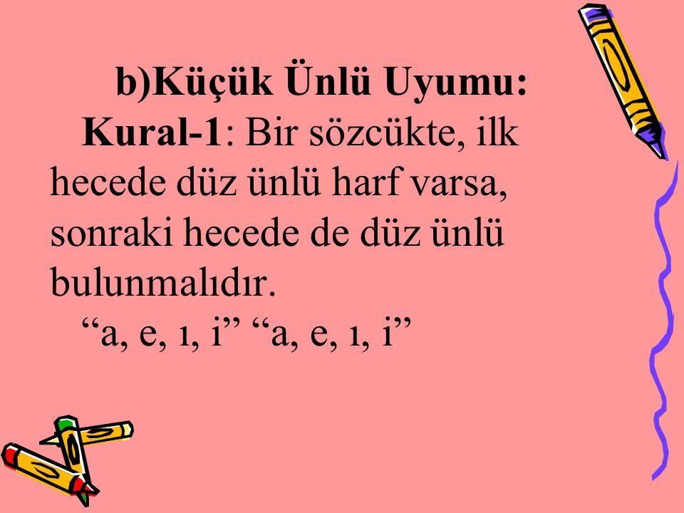 b)Küçük Ünlü Uyumu: Kural-1: Bir sözcükte, ilk hecede düz ünlü harf varsa, sonraki hecede de düz ünlü bulunmalıdır.