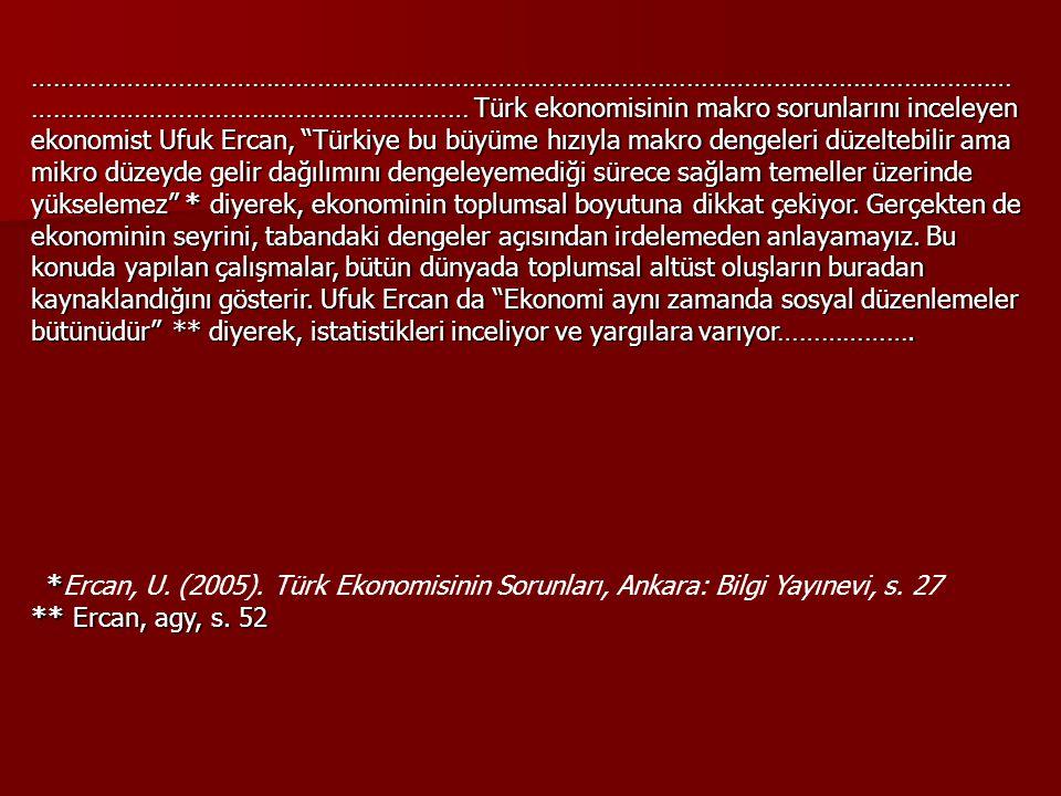 …………………………………………………………………………………………………………………………………………………………………………… Türk ekonomisinin makro sorunlarını inceleyen ekonomist Ufuk Ercan, Türkiye bu büyüme hızıyla makro dengeleri düzeltebilir ama mikro düzeyde gelir dağılımını dengeleyemediği sürece sağlam temeller üzerinde yükselemez * diyerek, ekonominin toplumsal boyutuna dikkat çekiyor. Gerçekten de ekonominin seyrini, tabandaki dengeler açısından irdelemeden anlayamayız. Bu konuda yapılan çalışmalar, bütün dünyada toplumsal altüst oluşların buradan kaynaklandığını gösterir. Ufuk Ercan da Ekonomi aynı zamanda sosyal düzenlemeler bütünüdür ** diyerek, istatistikleri inceliyor ve yargılara varıyor……………….