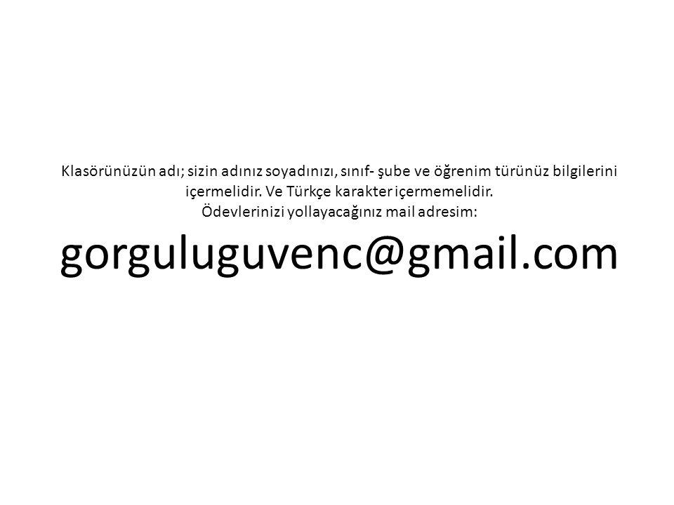 Ödevlerinizi yollayacağınız mail adresim: gorguluguvenc@gmail.com