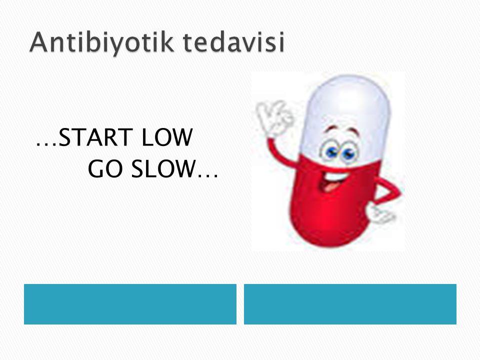 Antibiyotik tedavisi …START LOW GO SLOW…