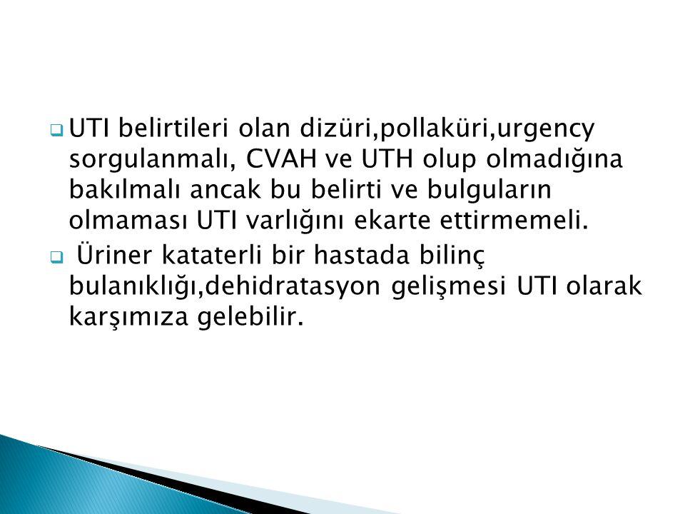 UTI belirtileri olan dizüri,pollaküri,urgency sorgulanmalı, CVAH ve UTH olup olmadığına bakılmalı ancak bu belirti ve bulguların olmaması UTI varlığını ekarte ettirmemeli.