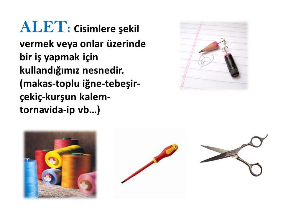 ALET: Cisimlere şekil vermek veya onlar üzerinde bir iş yapmak için kullandığımız nesnedir.