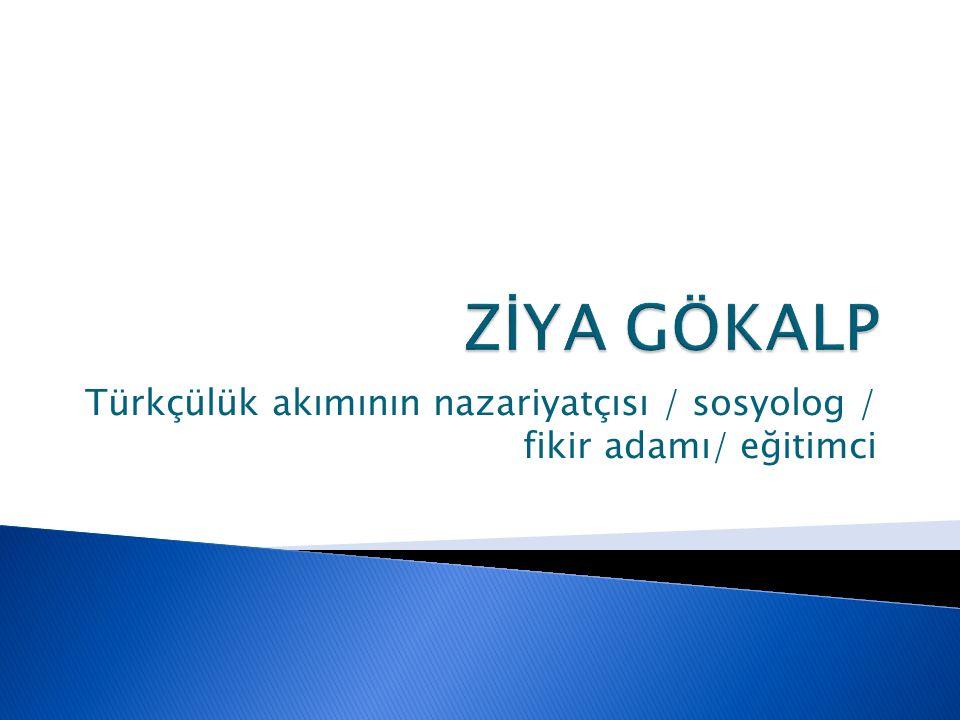 Türkçülük akımının nazariyatçısı / sosyolog / fikir adamı/ eğitimci