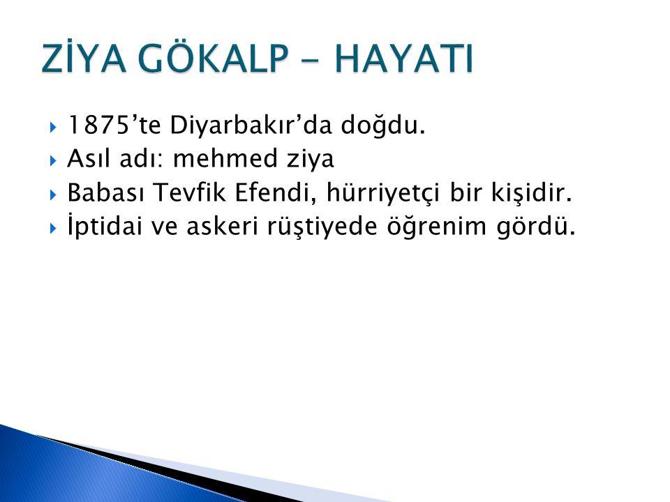 ZİYA GÖKALP - HAYATI 1875'te Diyarbakır'da doğdu.