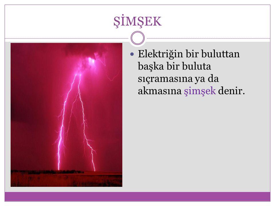 ŞİMŞEK Elektriğin bir buluttan başka bir buluta sıçramasına ya da akmasına şimşek denir.