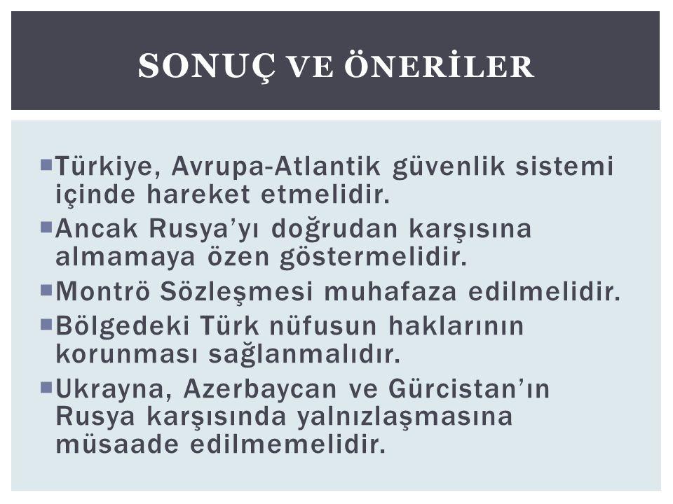 Sonuç ve önerİler Türkiye, Avrupa-Atlantik güvenlik sistemi içinde hareket etmelidir. Ancak Rusya'yı doğrudan karşısına almamaya özen göstermelidir.
