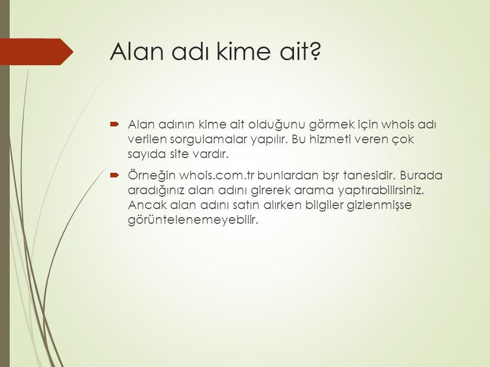 Alan adı kime ait Alan adının kime ait olduğunu görmek için whois adı verilen sorgulamalar yapılır. Bu hizmeti veren çok sayıda site vardır.