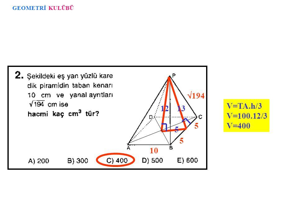 GEOMETRİ KULÜBÜ 10 194 5 13 12 V=TA.h/3 V=100.12/3 V=400