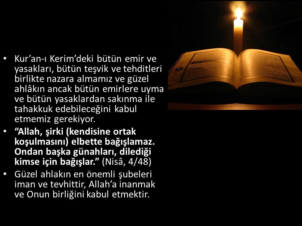 Kur'an-ı Kerim'deki bütün emir ve yasakları, bütün teşvik ve tehditleri birlikte nazara almamız ve güzel ahlâkın ancak bütün emirlere uyma ve bütün yasaklardan sakınma ile tahakkuk edebileceğini kabul etmemiz gerekiyor.