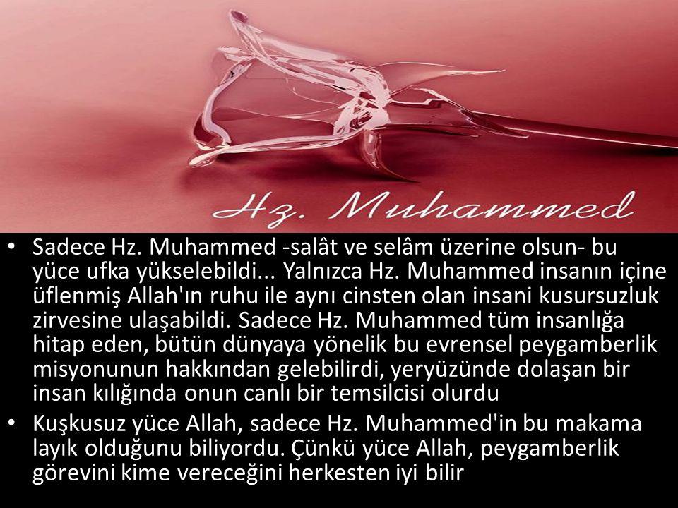 Sadece Hz. Muhammed -salât ve selâm üzerine olsun- bu yüce ufka yükselebildi... Yalnızca Hz. Muhammed insanın içine üflenmiş Allah ın ruhu ile aynı cinsten olan insani kusursuzluk zirvesine ulaşabildi. Sadece Hz. Muhammed tüm insanlığa hitap eden, bütün dünyaya yönelik bu evrensel peygamberlik misyonunun hakkından gelebilirdi, yeryüzünde dolaşan bir insan kılığında onun canlı bir temsilcisi olurdu