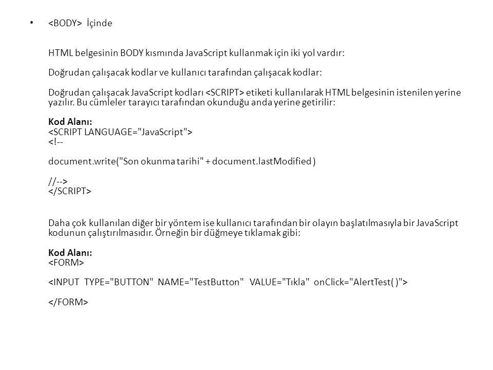 <BODY> İçinde HTML belgesinin BODY kısmında JavaScript kullanmak için iki yol vardır: Doğrudan çalışacak kodlar ve kullanıcı tarafından çalışacak kodlar: Doğrudan çalışacak JavaScript kodları <SCRIPT> etiketi kullanılarak HTML belgesinin istenilen yerine yazılır. Bu cümleler tarayıcı tarafından okunduğu anda yerine getirilir: Kod Alanı: <SCRIPT LANGUAGE= JavaScript > <!-- document.write( Son okunma tarihi + document.lastModified ) //--> </SCRIPT>