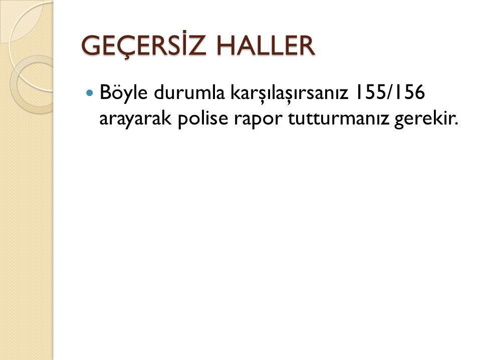 GEÇERSİZ HALLER Böyle durumla karşılaşırsanız 155/156 arayarak polise rapor tutturmanız gerekir.
