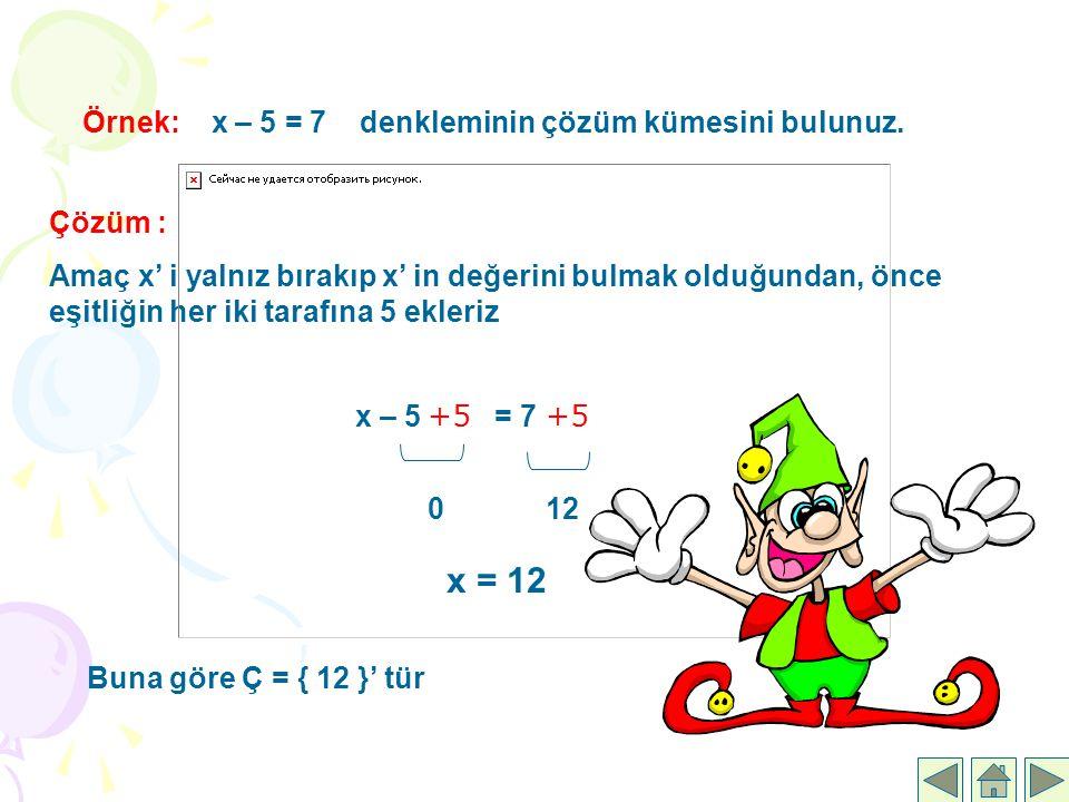 x = 12 Örnek: x – 5 = 7 denkleminin çözüm kümesini bulunuz. Çözüm :
