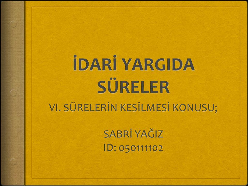 VI. SÜRELERİN KESİLMESİ KONUSU; SABRİ YAĞIZ ID: 050111102