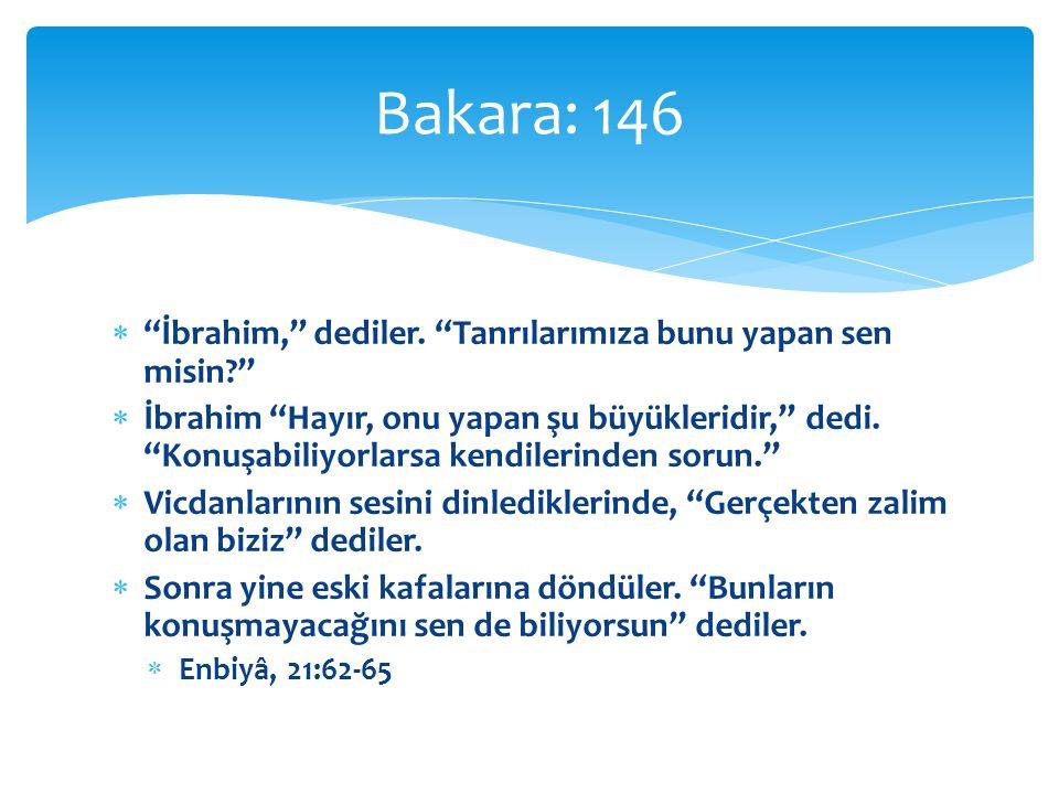 Bakara: 146 İbrahim, dediler. Tanrılarımıza bunu yapan sen misin