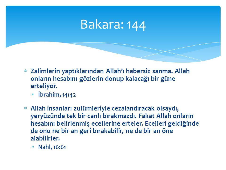 Bakara: 144 Zalimlerin yaptıklarından Allah'ı habersiz sanma. Allah onların hesabını gözlerin donup kalacağı bir güne erteliyor.