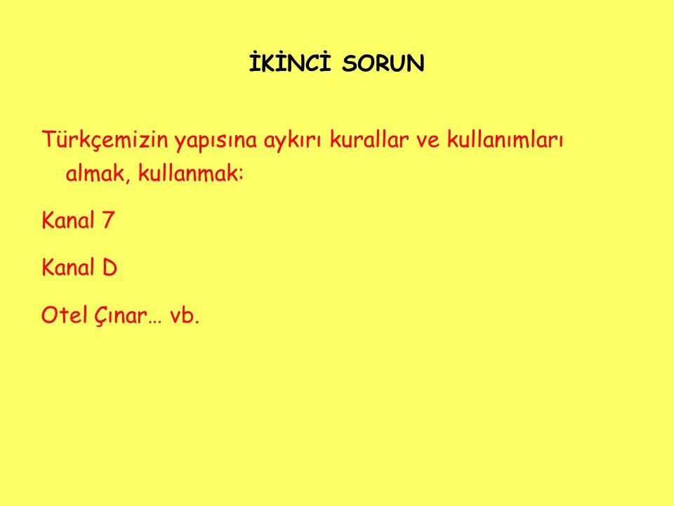 İKİNCİ SORUN Türkçemizin yapısına aykırı kurallar ve kullanımları almak, kullanmak: Kanal 7. Kanal D.