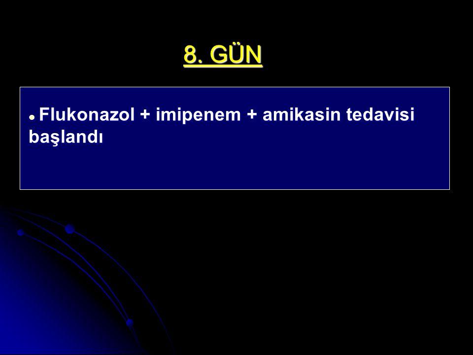 8. GÜN Flukonazol + imipenem + amikasin tedavisi başlandı