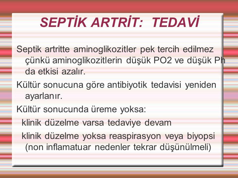 SEPTİK ARTRİT: TEDAVİ Septik artritte aminoglikozitler pek tercih edilmez çünkü aminoglikozitlerin düşük PO2 ve düşük Ph da etkisi azalır.