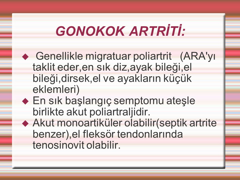GONOKOK ARTRİTİ: Genellikle migratuar poliartrit (ARA yı taklit eder,en sık diz,ayak bileği,el bileği,dirsek,el ve ayakların küçük eklemleri)