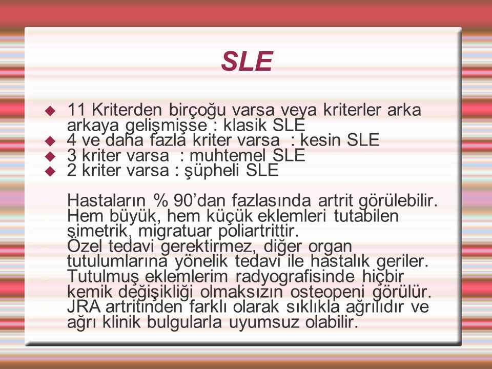 SLE 11 Kriterden birçoğu varsa veya kriterler arka arkaya gelişmişse : klasik SLE. 4 ve daha fazla kriter varsa : kesin SLE.