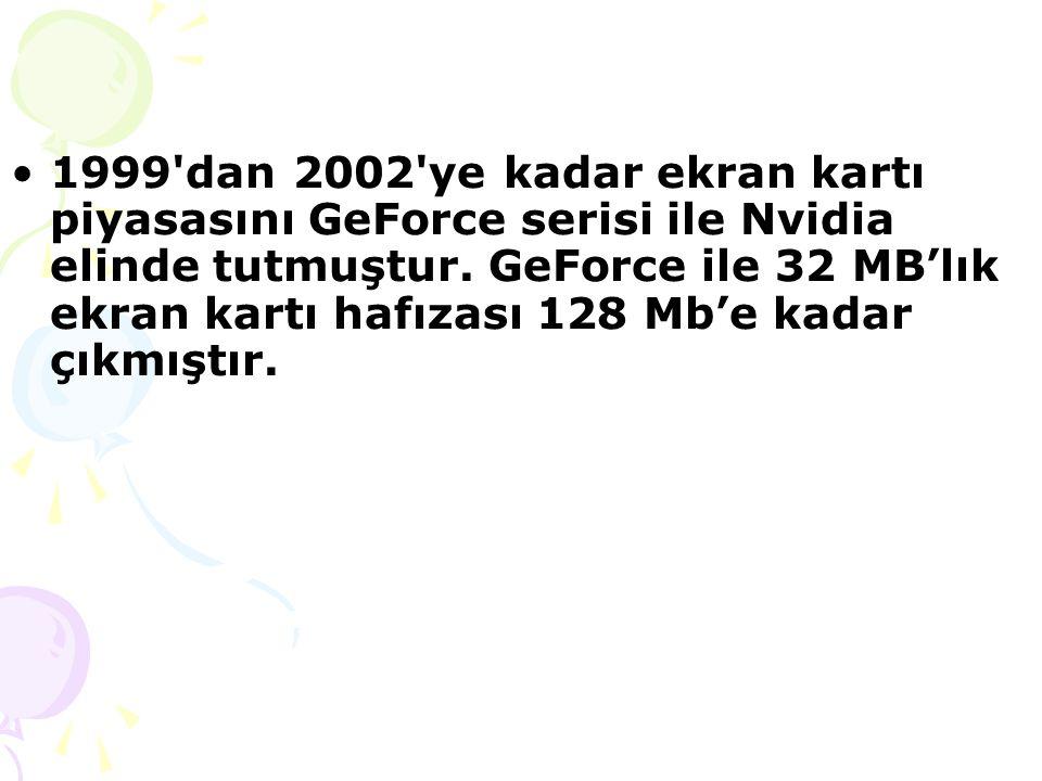 1999 dan 2002 ye kadar ekran kartı piyasasını GeForce serisi ile Nvidia elinde tutmuştur.