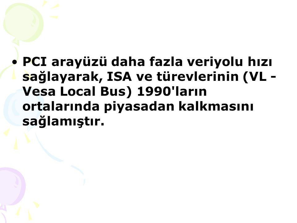 PCI arayüzü daha fazla veriyolu hızı sağlayarak, ISA ve türevlerinin (VL - Vesa Local Bus) 1990 ların ortalarında piyasadan kalkmasını sağlamıştır.