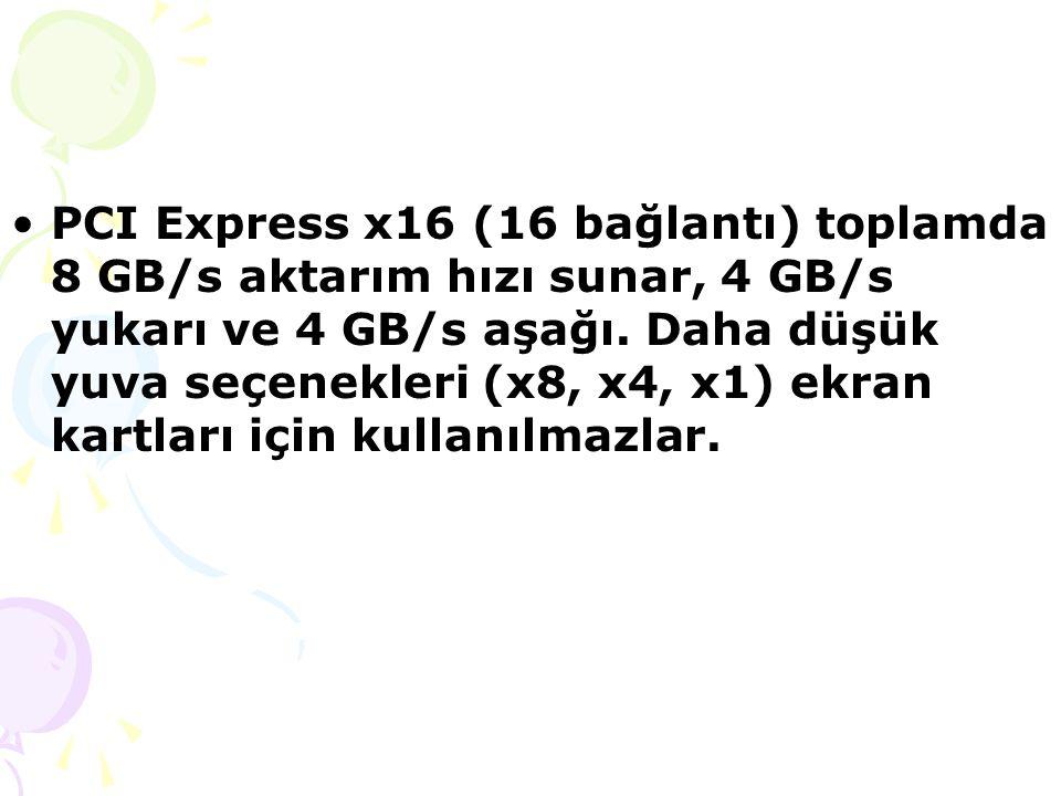 PCI Express x16 (16 bağlantı) toplamda 8 GB/s aktarım hızı sunar, 4 GB/s yukarı ve 4 GB/s aşağı.