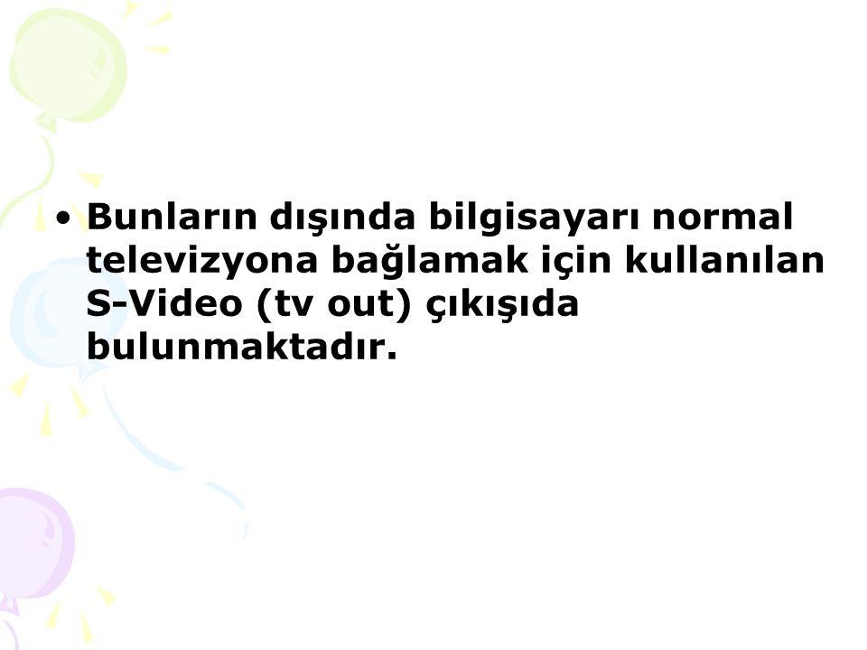 Bunların dışında bilgisayarı normal televizyona bağlamak için kullanılan S-Video (tv out) çıkışıda bulunmaktadır.