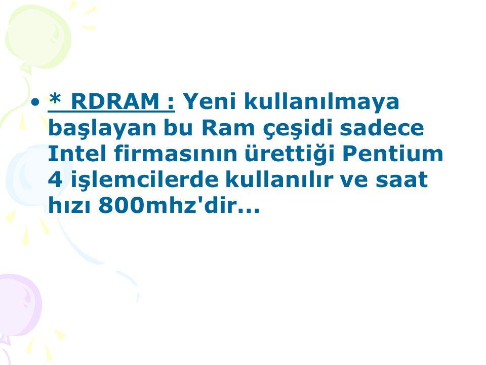 * RDRAM : Yeni kullanılmaya başlayan bu Ram çeşidi sadece Intel firmasının ürettiği Pentium 4 işlemcilerde kullanılır ve saat hızı 800mhz dir...