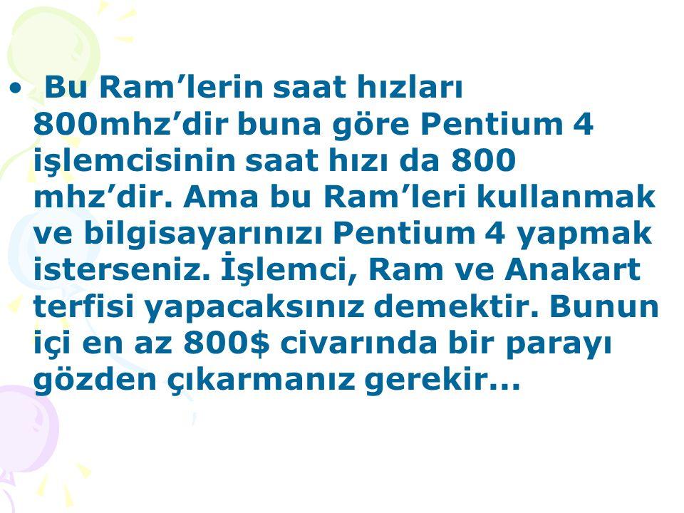 Bu Ram'lerin saat hızları 800mhz'dir buna göre Pentium 4 işlemcisinin saat hızı da 800 mhz'dir.