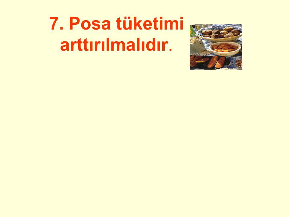 7. Posa tüketimi arttırılmalıdır.