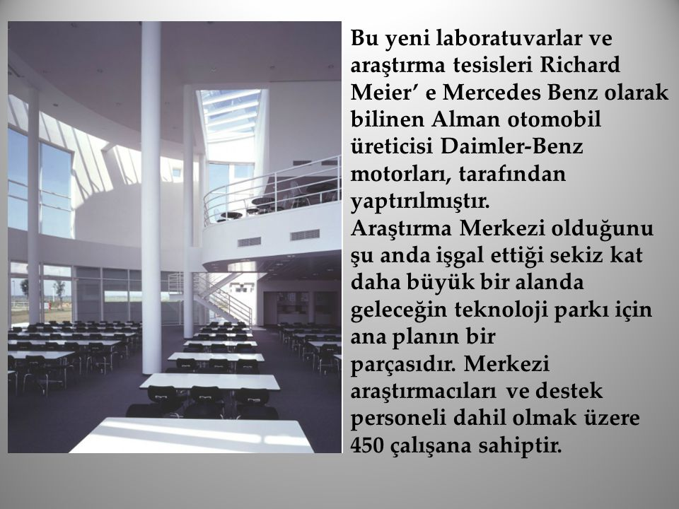 Bu yeni laboratuvarlar ve araştırma tesisleri Richard Meier' e Mercedes Benz olarak bilinen Alman otomobil üreticisi Daimler-Benz motorları, tarafından yaptırılmıştır.