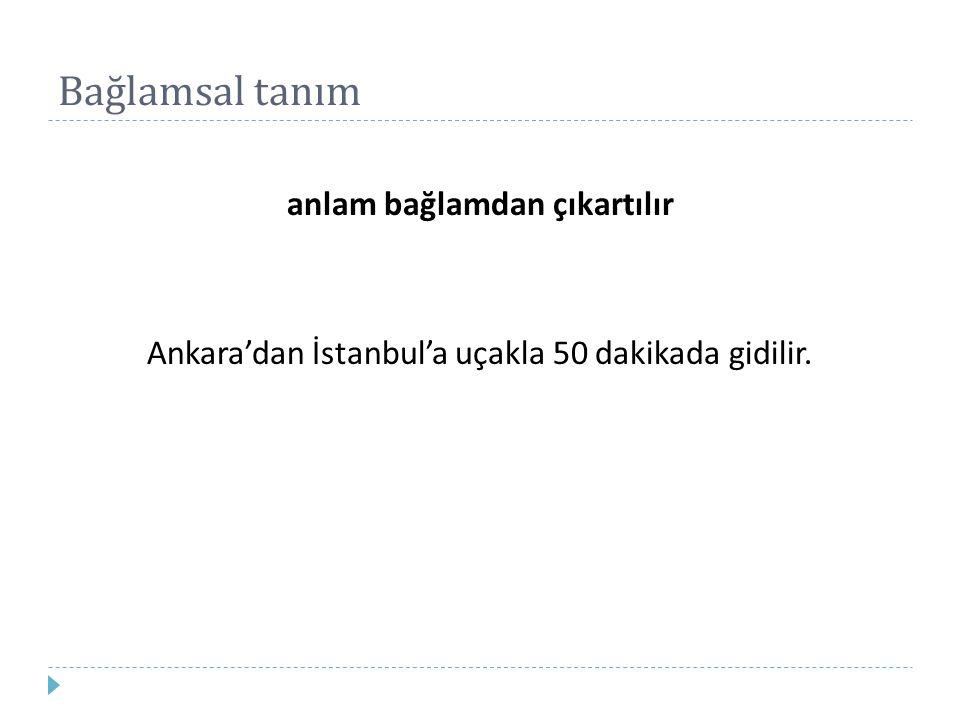 Bağlamsal tanım anlam bağlamdan çıkartılır Ankara'dan İstanbul'a uçakla 50 dakikada gidilir.