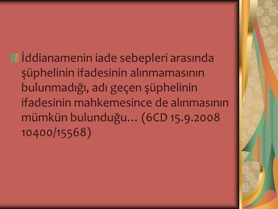 İddianamenin iade sebepleri arasında şüphelinin ifadesinin alınmamasının bulunmadığı, adı geçen şüphelinin ifadesinin mahkemesince de alınmasının mümkün bulunduğu… (6CD 15.9.2008 10400/15568)