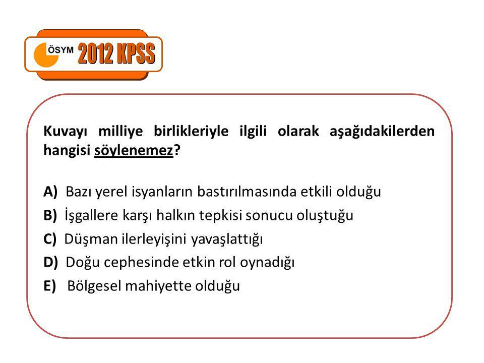 2012 KPSS Kuvayı milliye birlikleriyle ilgili olarak aşağıdakilerden hangisi söylenemez A) Bazı yerel isyanların bastırılmasında etkili olduğu.