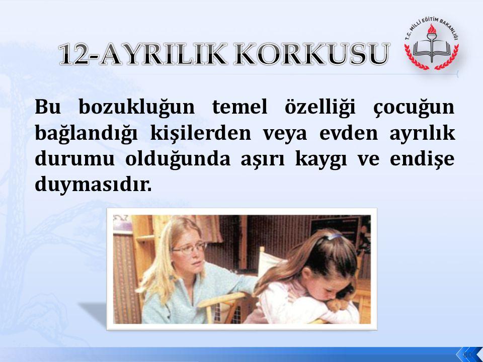 12-AYRILIK KORKUSU Bu bozukluğun temel özelliği çocuğun bağlandığı kişilerden veya evden ayrılık durumu olduğunda aşırı kaygı ve endişe duymasıdır.