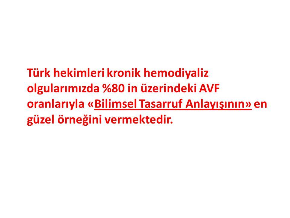Türk hekimleri kronik hemodiyaliz olgularımızda %80 in üzerindeki AVF oranlarıyla «Bilimsel Tasarruf Anlayışının» en güzel örneğini vermektedir.