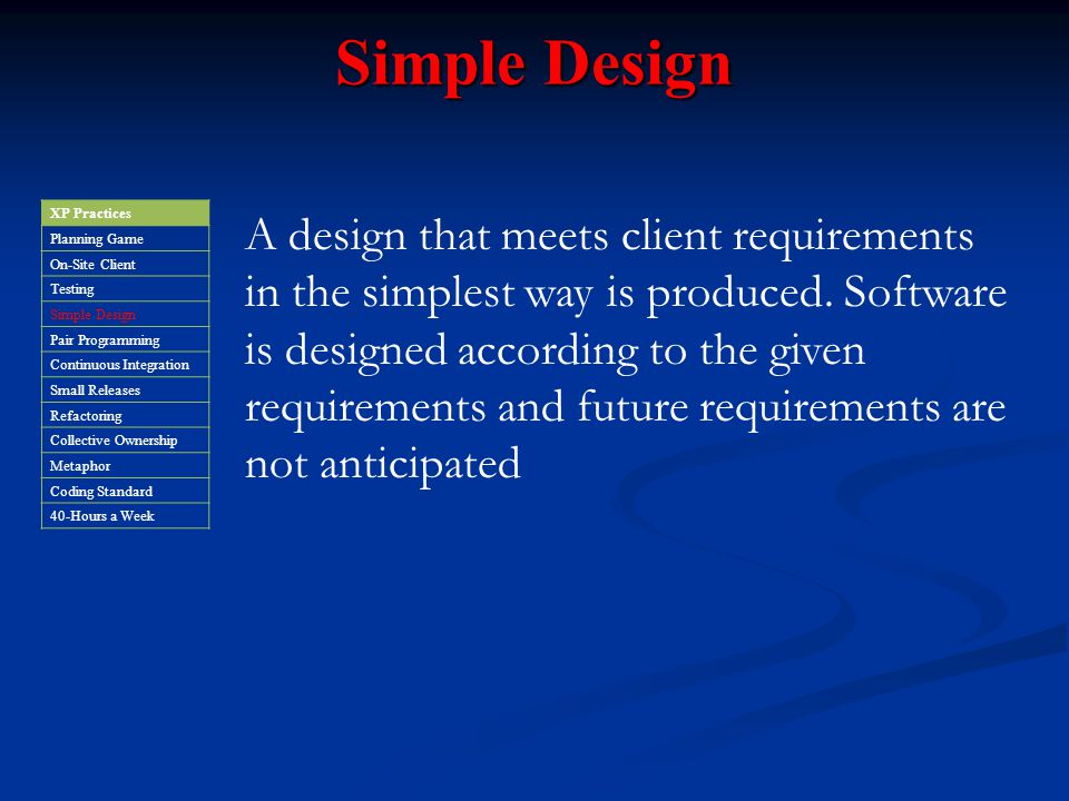 Simple Design XP Practices. Planning Game. On-Site Client. Testing. Simple Design. Pair Programming.