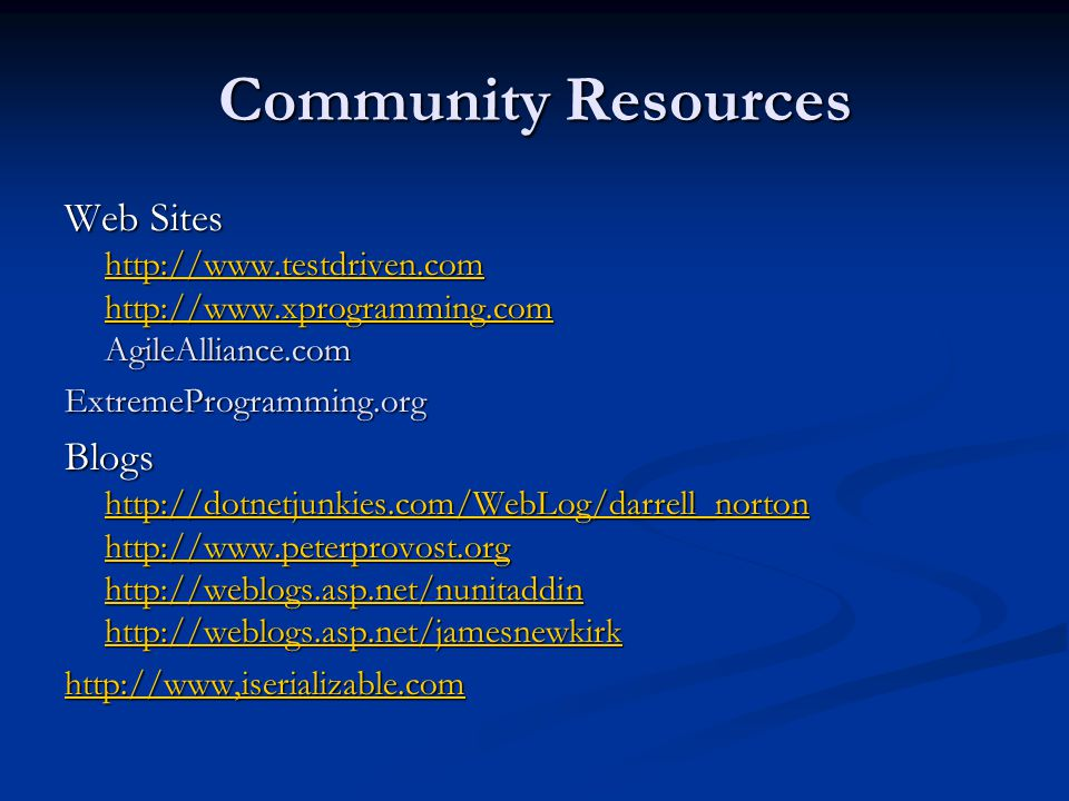 Community Resources Web Sites http://www.testdriven.com http://www.xprogramming.com AgileAlliance.com.