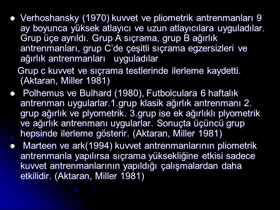 Verhoshansky (1970) kuvvet ve pliometrik antrenmanları 9 ay boyunca yüksek atlayıcı ve uzun atlayıcılara uyguladılar. Grup üçe ayrıldı. Grup A sıçrama, grup B ağırlık antrenmanları, grup C'de çeşitli sıçrama egzersizleri ve ağırlık antrenmanları uyguladılar