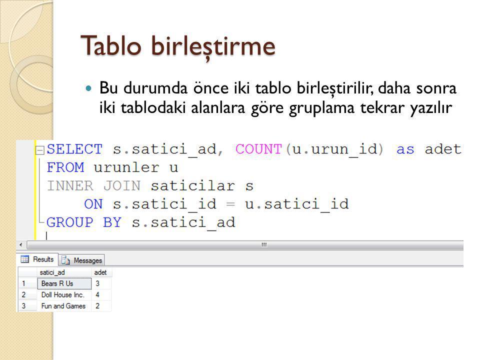 Tablo birleştirme Bu durumda önce iki tablo birleştirilir, daha sonra iki tablodaki alanlara göre gruplama tekrar yazılır.