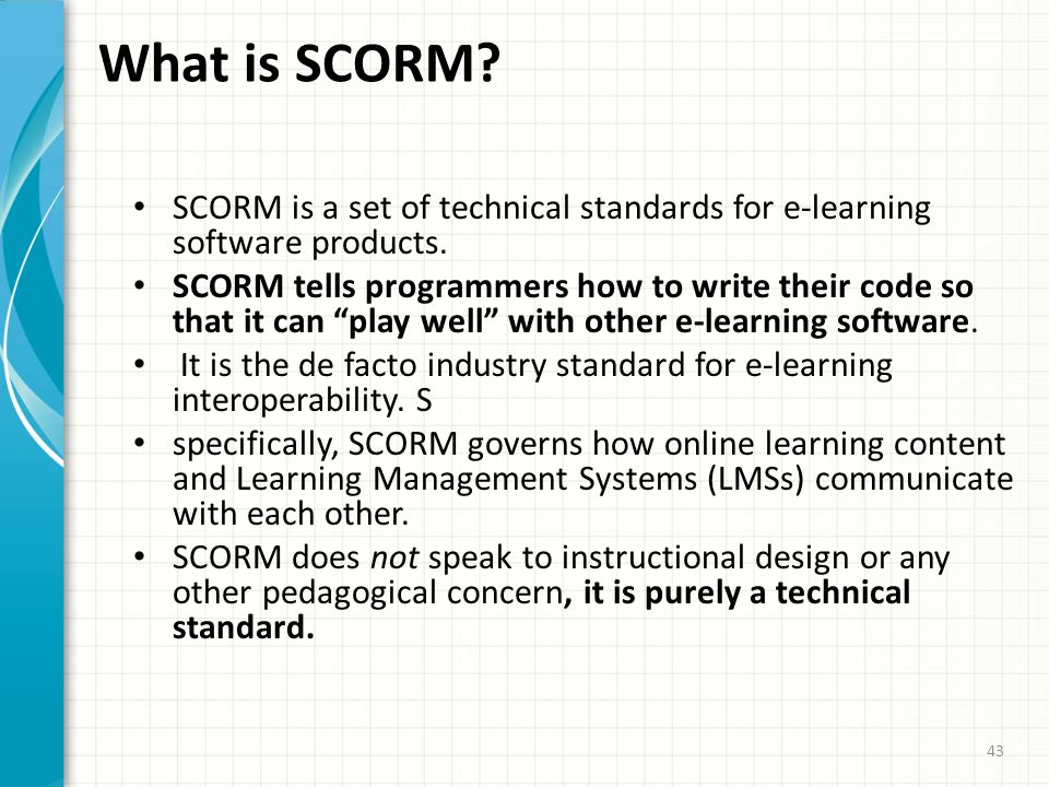 What is SCORM SCORM is a set of technical standards for e-learning software products.