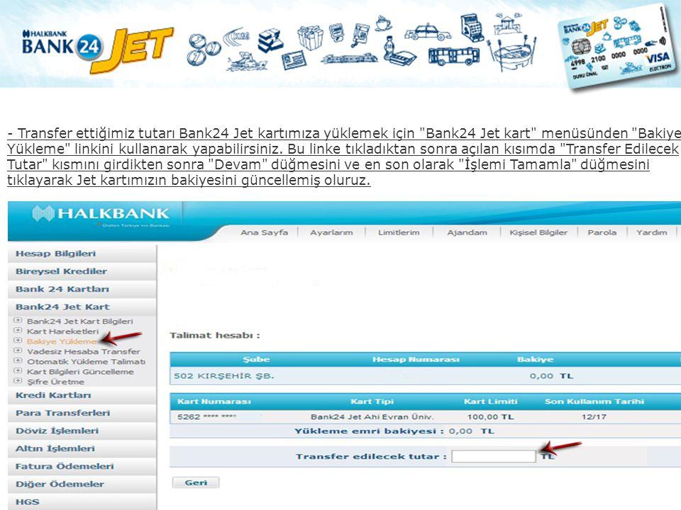 - Transfer ettiğimiz tutarı Bank24 Jet kartımıza yüklemek için Bank24 Jet kart menüsünden Bakiye Yükleme linkini kullanarak yapabilirsiniz.