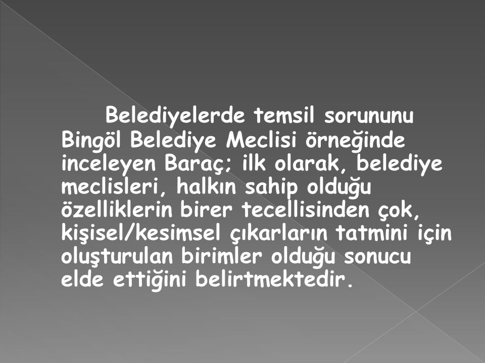 Belediyelerde temsil sorununu Bingöl Belediye Meclisi örneğinde inceleyen Baraç; ilk olarak, belediye meclisleri, halkın sahip olduğu özelliklerin birer tecellisinden çok, kişisel/kesimsel çıkarların tatmini için oluşturulan birimler olduğu sonucu elde ettiğini belirtmektedir.