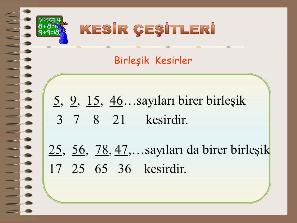 5, 9, 15, 46…sayıları birer birleşik 3 7 8 21 kesirdir.