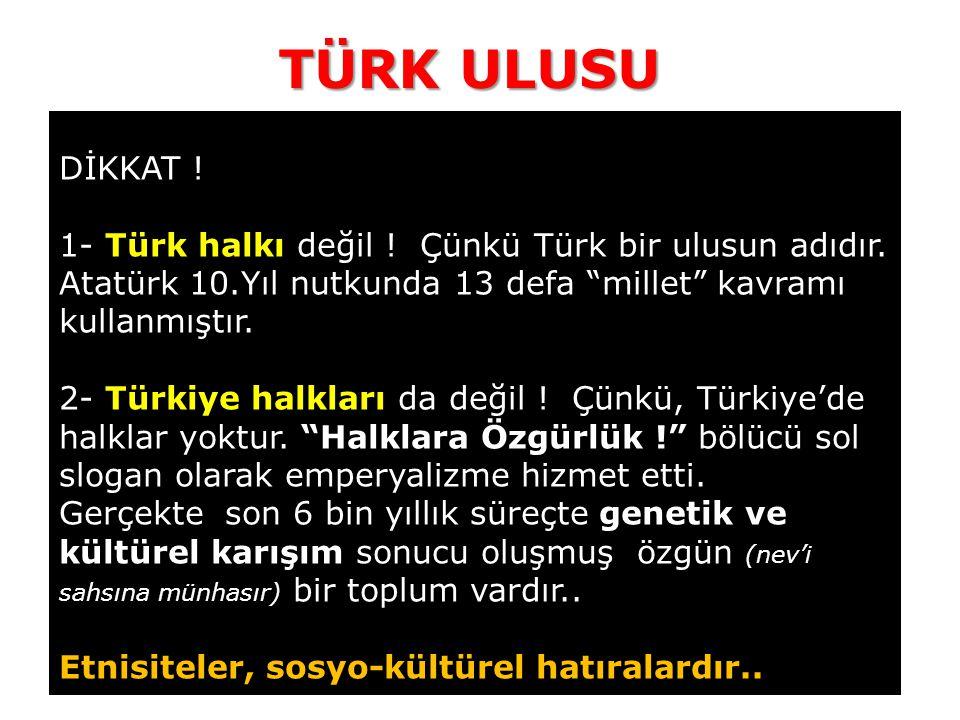 TÜRK ULUSU DİKKAT ! 1- Türk halkı değil ! Çünkü Türk bir ulusun adıdır. Atatürk 10.Yıl nutkunda 13 defa millet kavramı kullanmıştır.