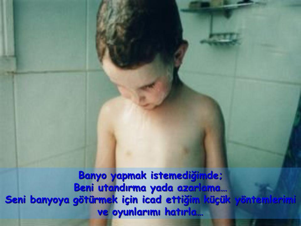 Banyo yapmak istemediğimde; Beni utandırma yada azarlama…